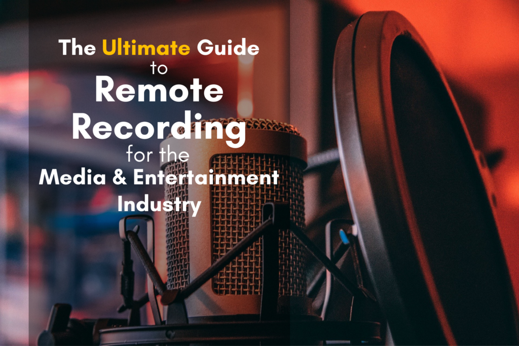 The Ultimate Guide to Remote Recording for the Media and Entertainment Industry